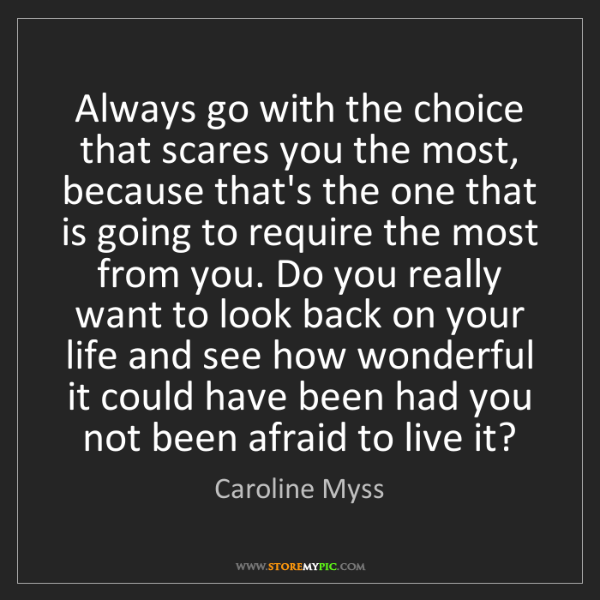 Caroline Myss: Always go with the choice that scares you the most, because...