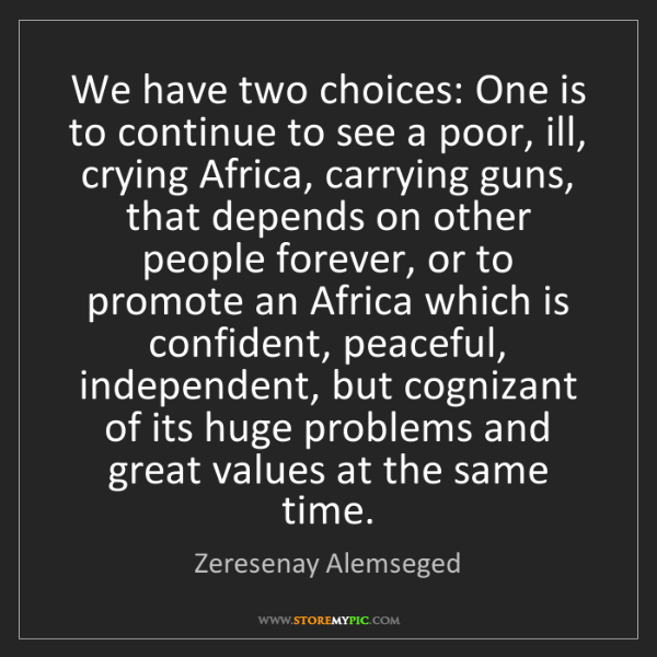 Zeresenay Alemseged: We have two choices: One is to continue to see a poor,...