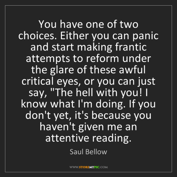 Saul Bellow: You have one of two choices. Either you can panic and...