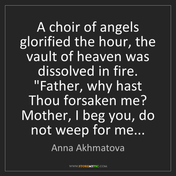 Anna Akhmatova: A choir of angels glorified the hour, the vault of heaven...