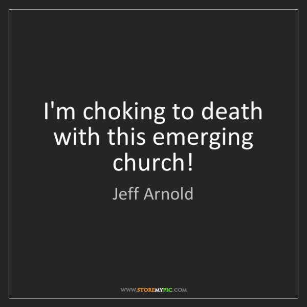 Jeff Arnold: I'm choking to death with this emerging church!