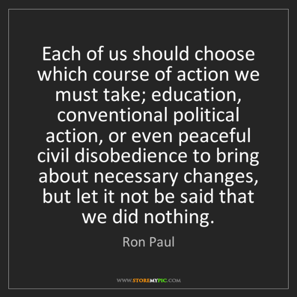 Ron Paul: Each of us should choose which course of action we must...