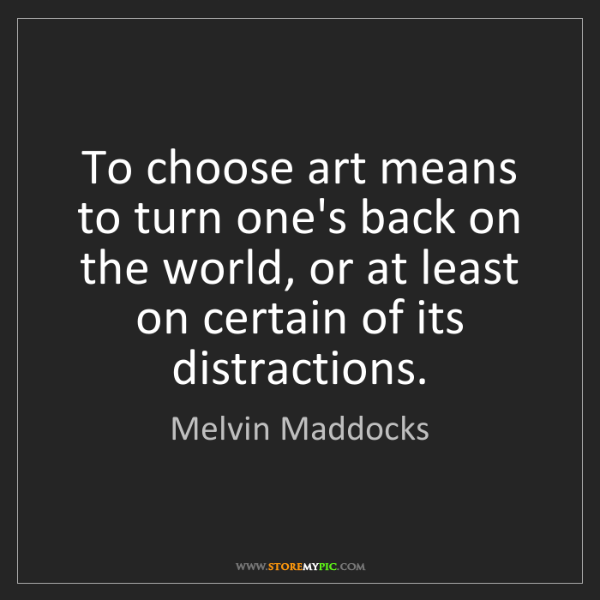 Melvin Maddocks: To choose art means to turn one's back on the world,...