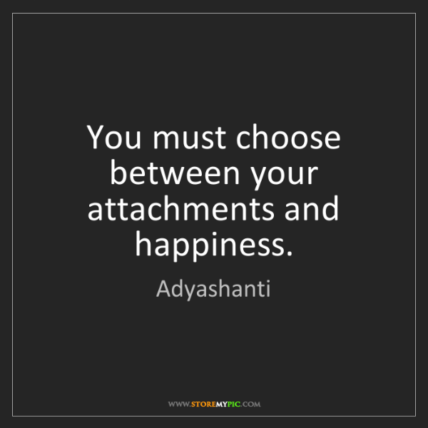 Adyashanti: You must choose between your attachments and happiness.