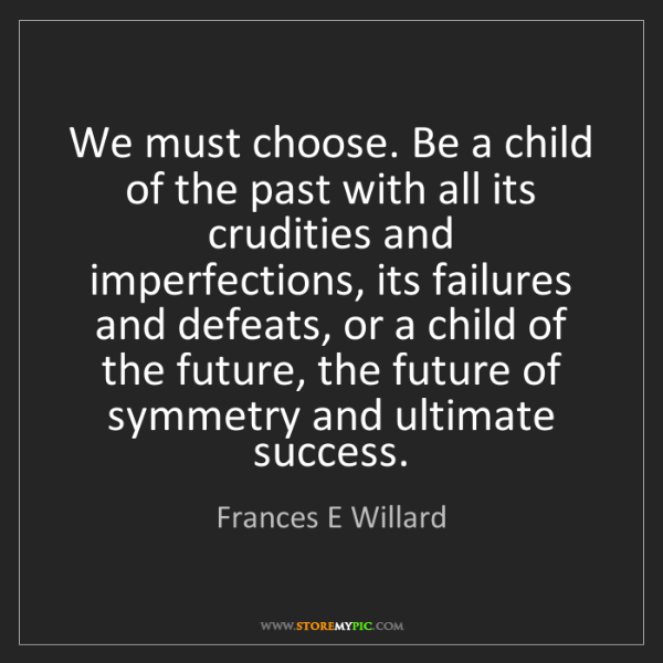 Frances E Willard: We must choose. Be a child of the past with all its crudities...