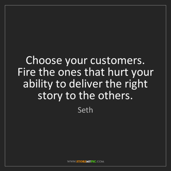 Seth: Choose your customers. Fire the ones that hurt your ability...
