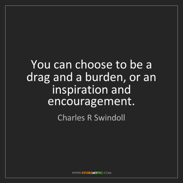 Charles R Swindoll: You can choose to be a drag and a burden, or an inspiration...