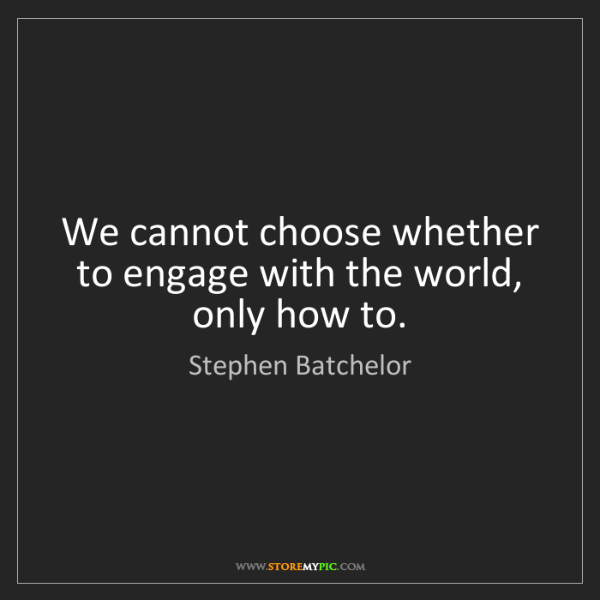 Stephen Batchelor: We cannot choose whether to engage with the world, only...