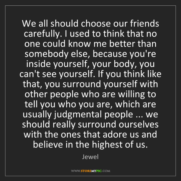 Jewel: We all should choose our friends carefully. I used to...