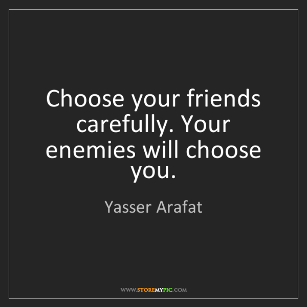 Yasser Arafat: Choose your friends carefully. Your enemies will choose...