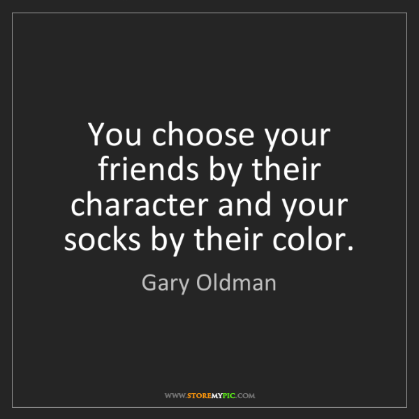 Gary Oldman: You choose your friends by their character and your socks...