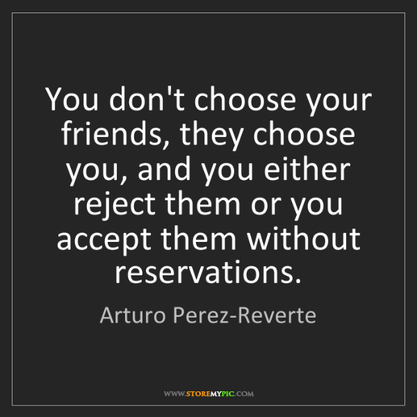Arturo Perez-Reverte: You don't choose your friends, they choose you, and you...