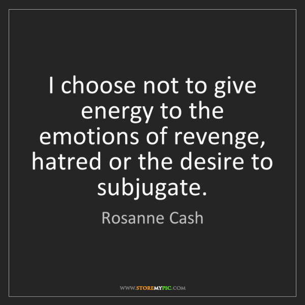 Rosanne Cash: I choose not to give energy to the emotions of revenge,...