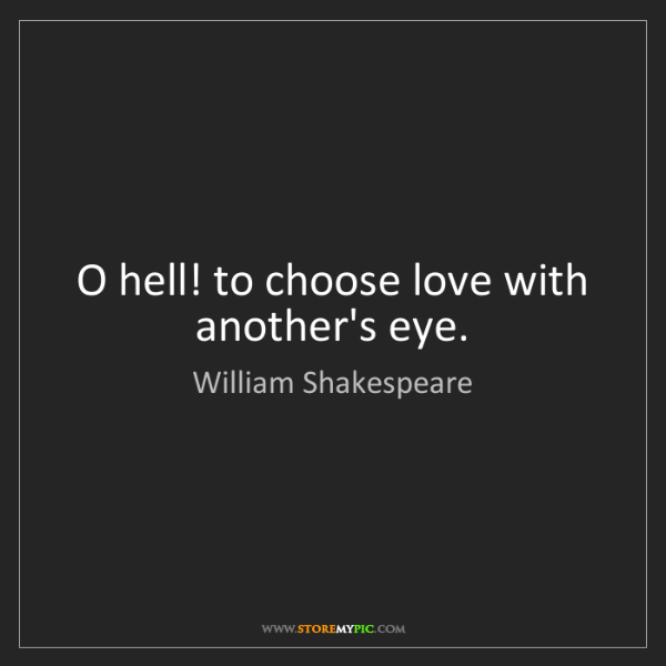 William Shakespeare: O hell! to choose love with another's eye.