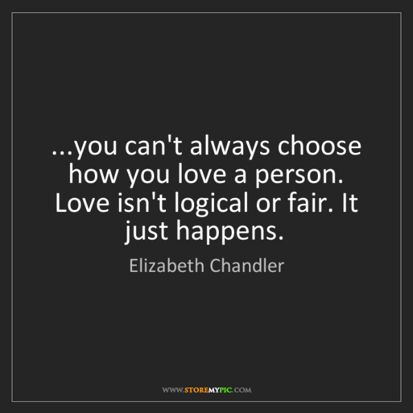 Elizabeth Chandler: ...you can't always choose how you love a person. Love...