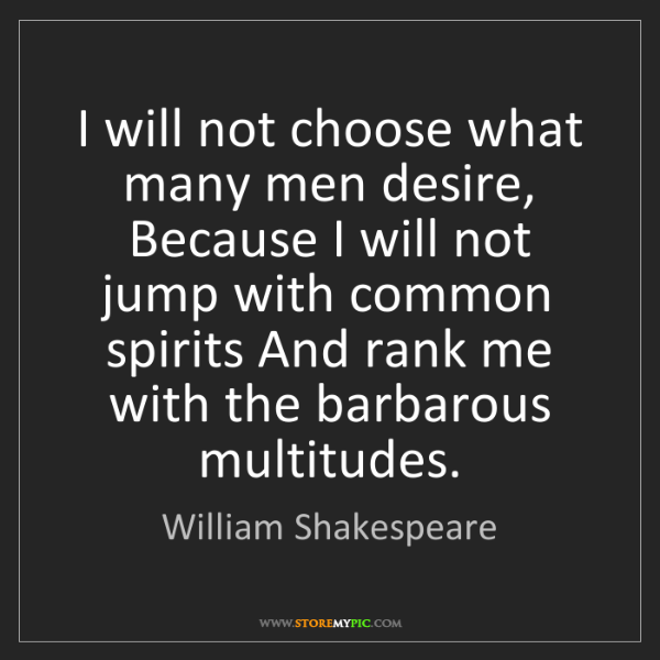 William Shakespeare: I will not choose what many men desire, Because I will...