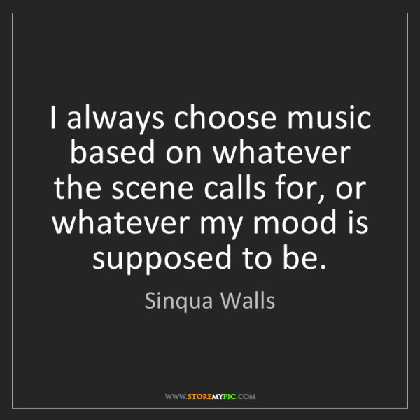 Sinqua Walls: I always choose music based on whatever the scene calls...