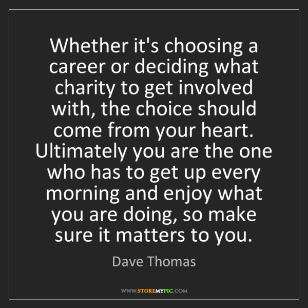 Dave Thomas: Whether it's choosing a career or deciding what charity...