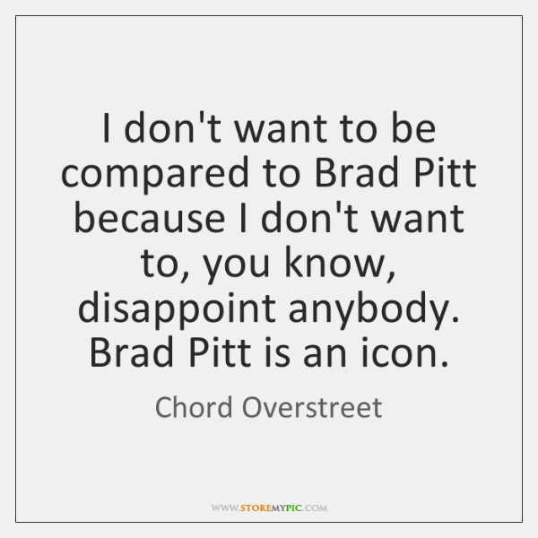 I don't want to be compared to Brad Pitt because I don't ...