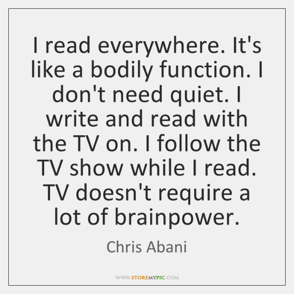 I read everywhere. It's like a bodily function. I don't need quiet. ...