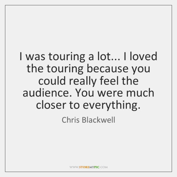 I was touring a lot... I loved the touring because you could ...