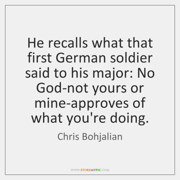 He recalls what that first German soldier said to his major: No ...