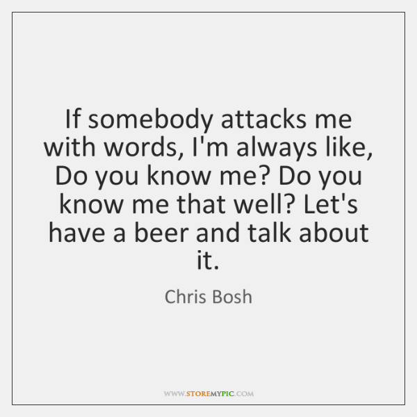 If somebody attacks me with words, I'm always like, Do you know ...