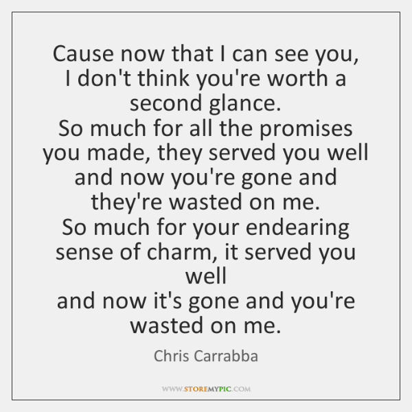 Cause now that I can see you,   I don't think you're worth ...