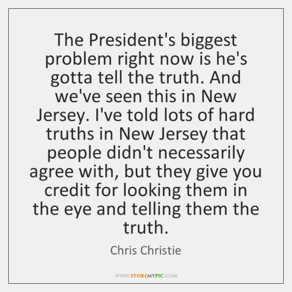 The President's biggest problem right now is he's gotta tell the truth. ...