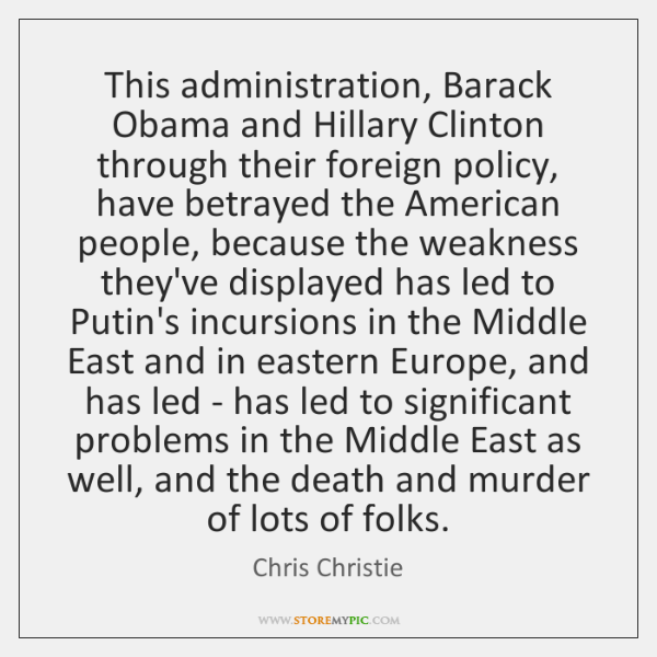 This administration, Barack Obama and Hillary Clinton through their foreign policy, have ...