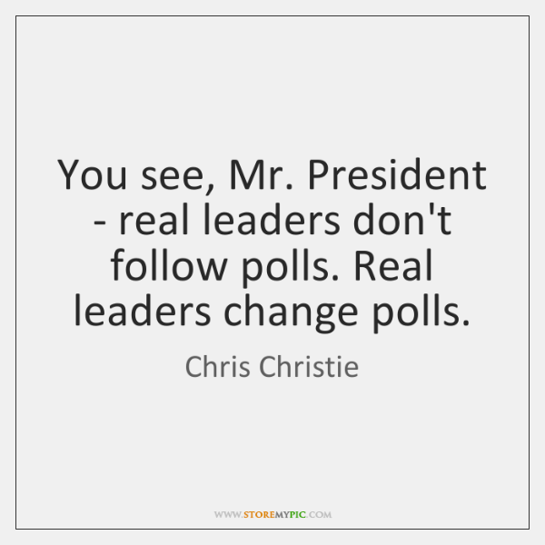 You see, Mr. President - real leaders don't follow polls. Real leaders ...