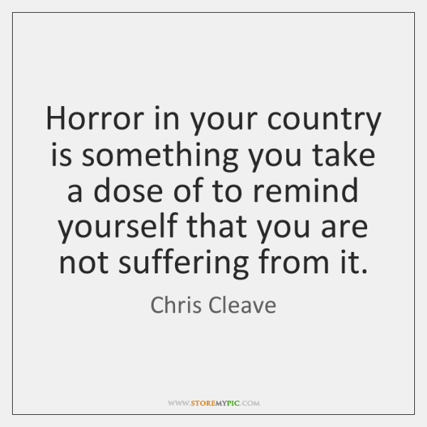 Horror in your country is something you take a dose of to ...