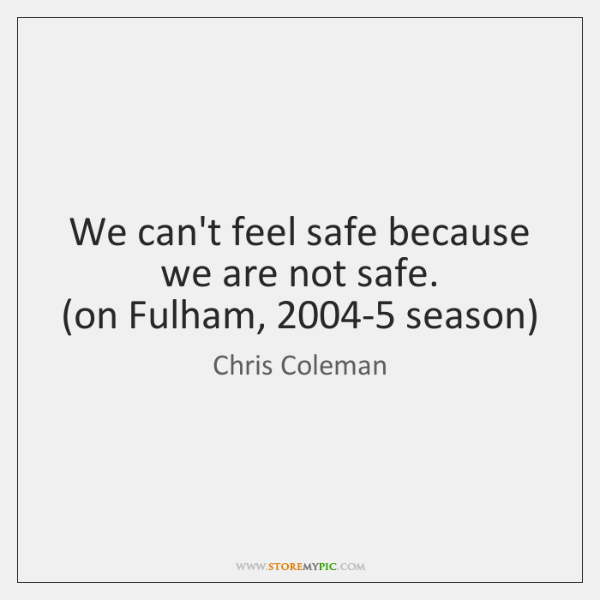 We can't feel safe because we are not safe.   (on Fulham, 2004-5 ...