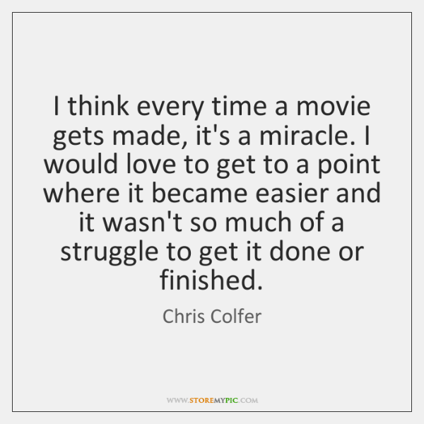 I think every time a movie gets made, it's a miracle. I ...