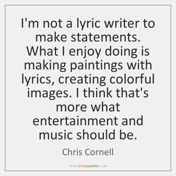 I'm not a lyric writer to make statements. What I enjoy doing ...