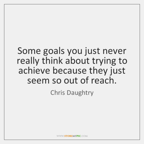 Some goals you just never really think about trying to achieve because ...