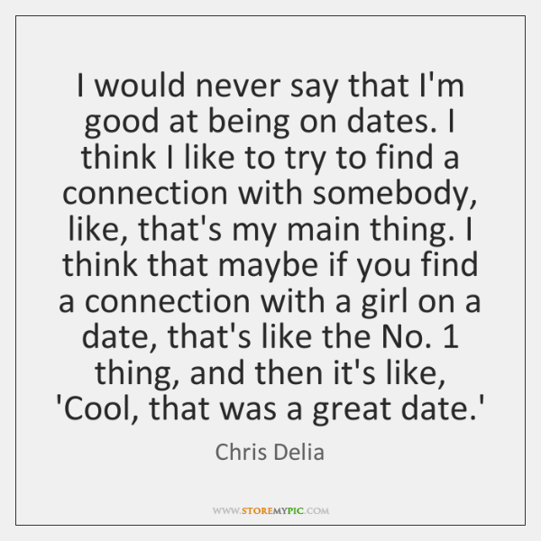 I would never say that I'm good at being on dates. I ...