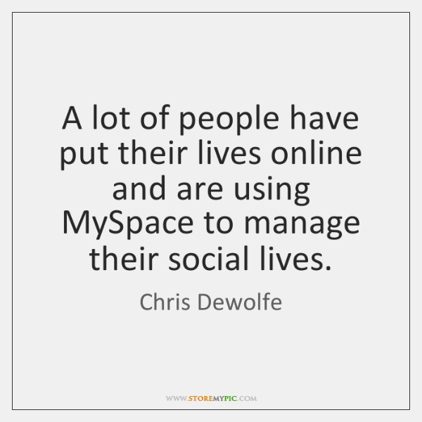 A lot of people have put their lives online and are using ...
