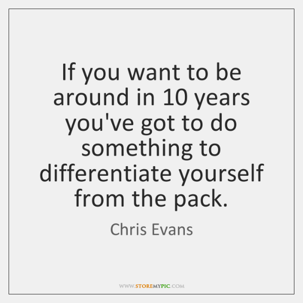 If you want to be around in 10 years you've got to do ...