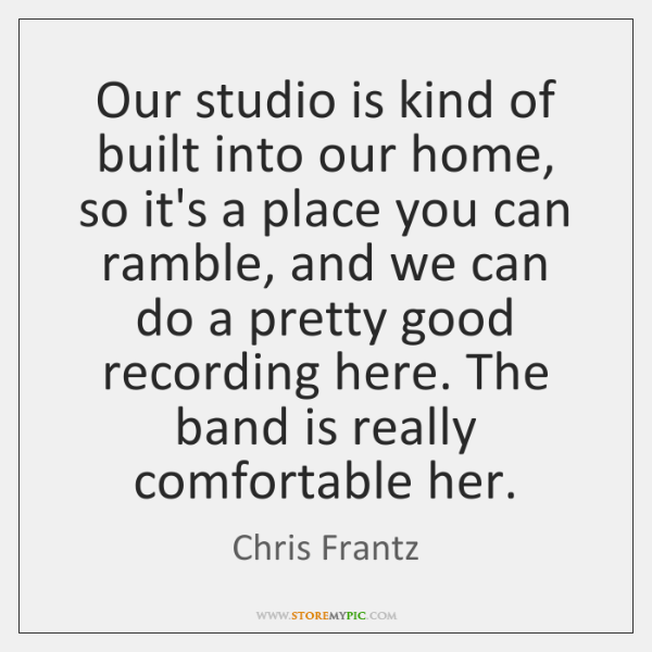Our studio is kind of built into our home, so it's a ...