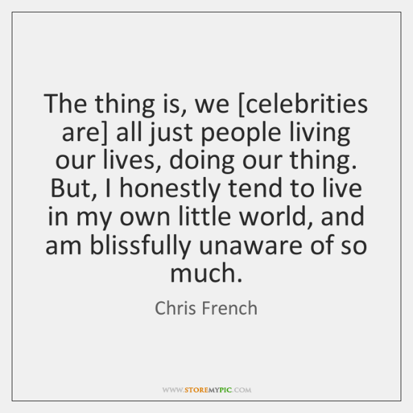 The thing is, we [celebrities are] all just people living our lives, ...