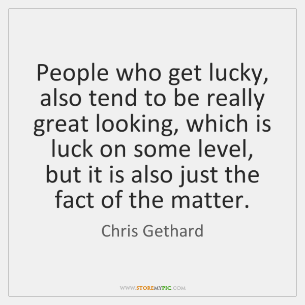 People who get lucky, also tend to be really great looking, which ...
