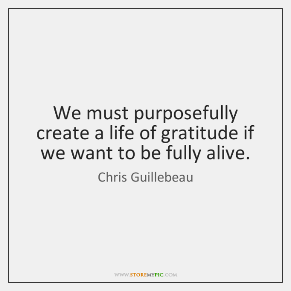 We must purposefully create a life of gratitude if we want to ...
