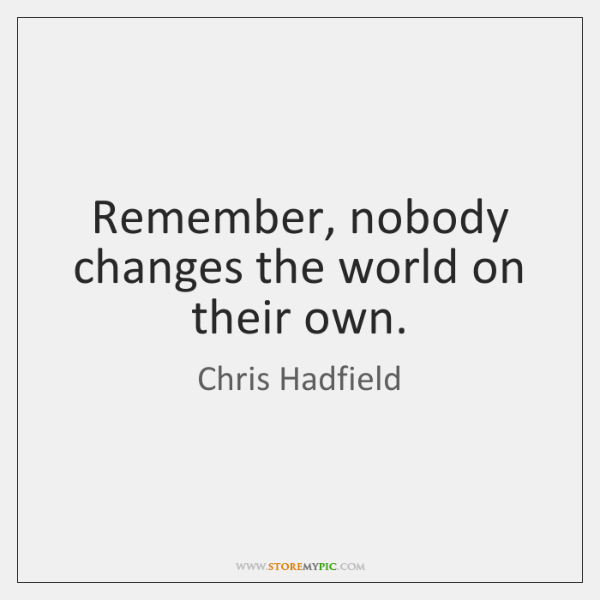 Remember, nobody changes the world on their own.