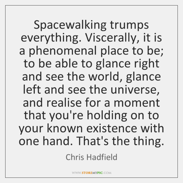 Spacewalking trumps everything. Viscerally, it is a phenomenal place to be; to ...