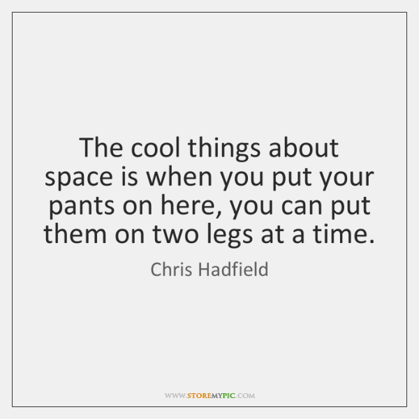 The cool things about space is when you put your pants on ...