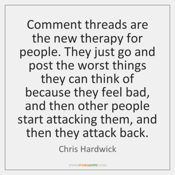 Comment threads are the new therapy for people. They just go and ...