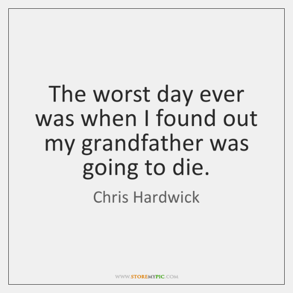 The worst day ever was when I found out my grandfather was ...