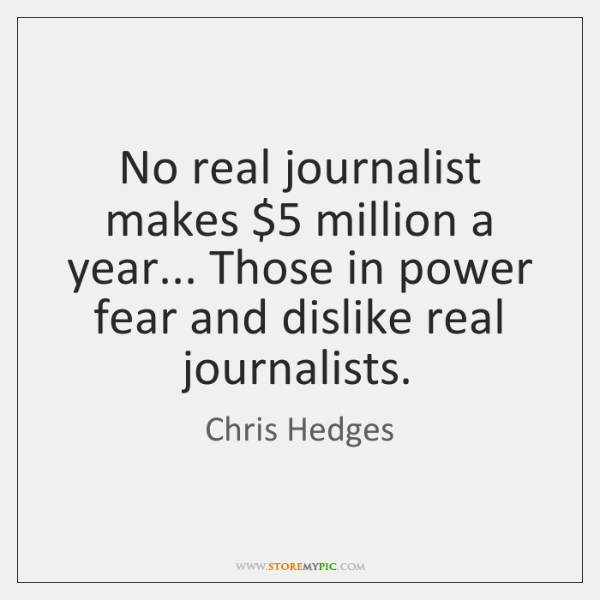 No real journalist makes $5 million a year... Those in power fear and ...