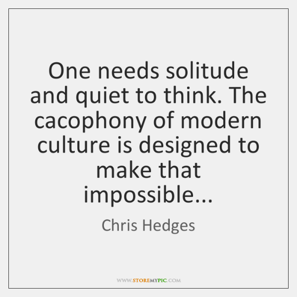 One needs solitude and quiet to think. The cacophony of modern culture ...